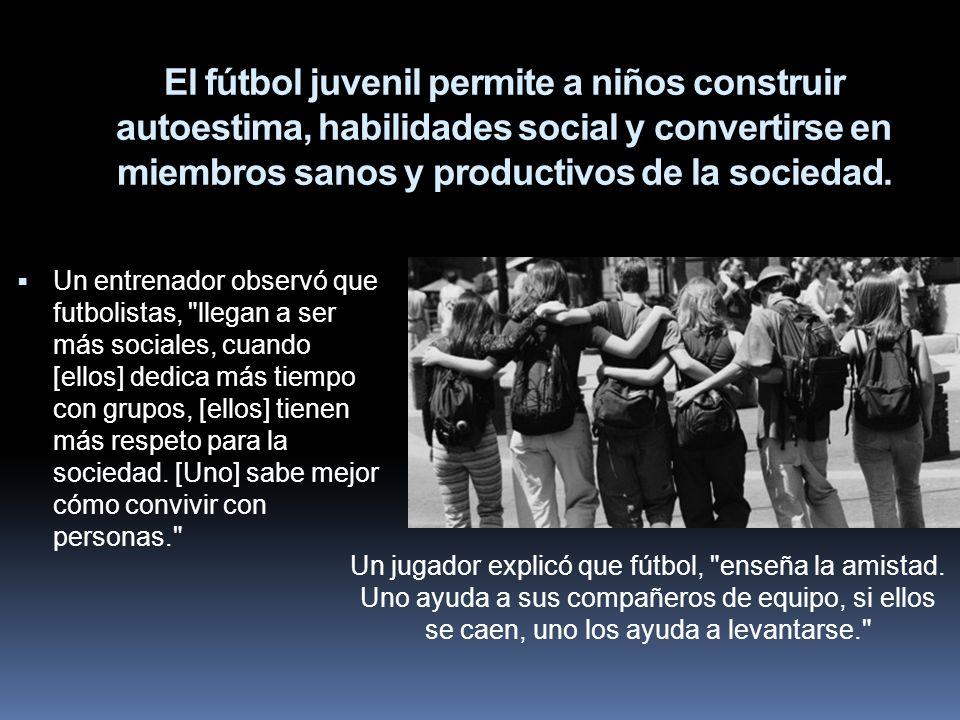 El fútbol juvenil permite a niños construir autoestima, habilidades social y convertirse en miembros sanos y productivos de la sociedad. Un entrenador