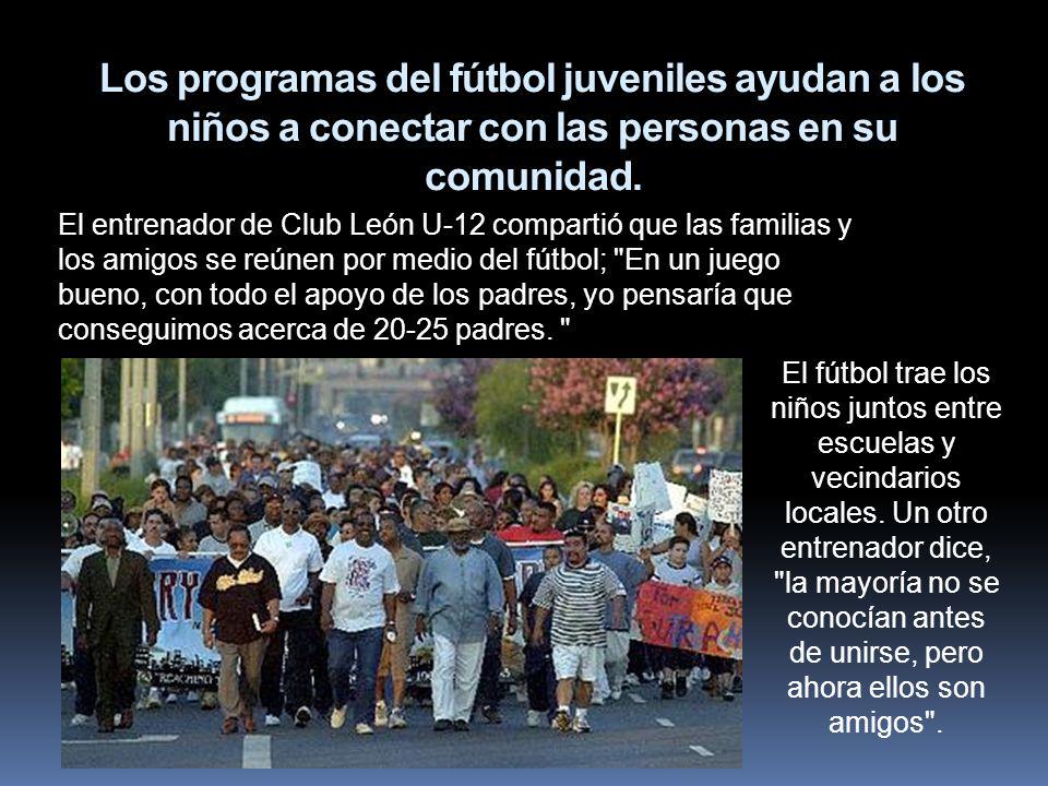 Los programas del fútbol juveniles ayudan a los niños a conectar con las personas en su comunidad. El entrenador de Club León U-12 compartió que las f