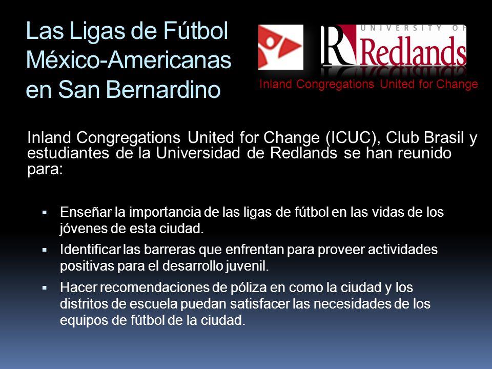 Las Ligas de Fútbol México- Americanas de San Bernardino Inland Congregations United for Change (ICUC), Club Brasil y estudiantes de la Universidad de Redlands se han reunido para: Enseñar la importancia de las ligas de fútbol en las vidas de los jóvenes de esta ciudad.