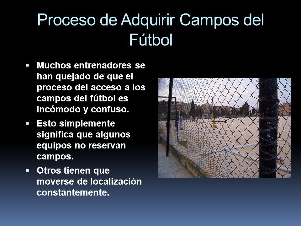 Proceso de Adquirir Campos del Fútbol Muchos entrenadores se han quejado de que el proceso del acceso a los campos del fútbol es incómodo y confuso. E