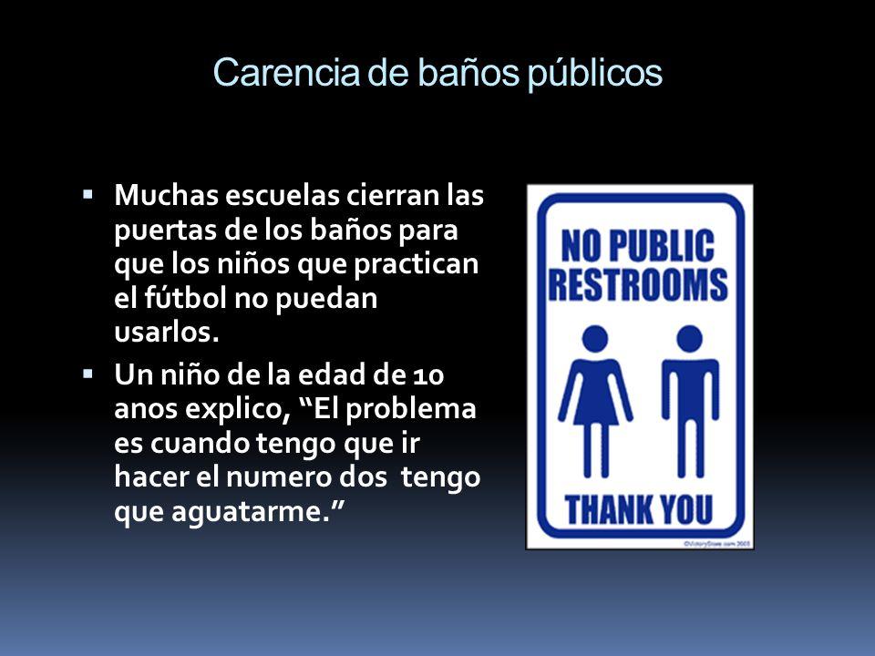 Carencia de baños públicos Muchas escuelas cierran las puertas de los baños para que los niños que practican el fútbol no puedan usarlos. Un niño de l