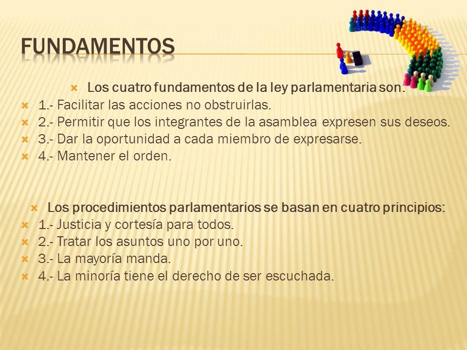Los cuatro fundamentos de la ley parlamentaria son: 1.- Facilitar las acciones no obstruirlas. 2.- Permitir que los integrantes de la asamblea exprese