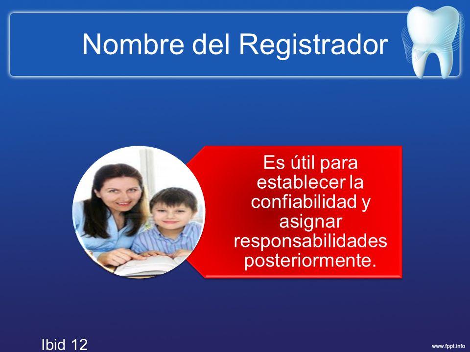 Nombre del Registrador Es útil para establecer la confiabilidad y asignar responsabilidades posteriormente. Ibid 12