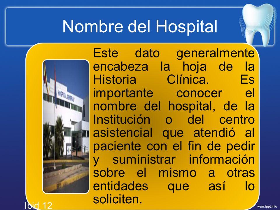 Nombre del Hospital Este dato generalmente encabeza la hoja de la Historia Clínica. Es importante conocer el nombre del hospital, de la Institución o