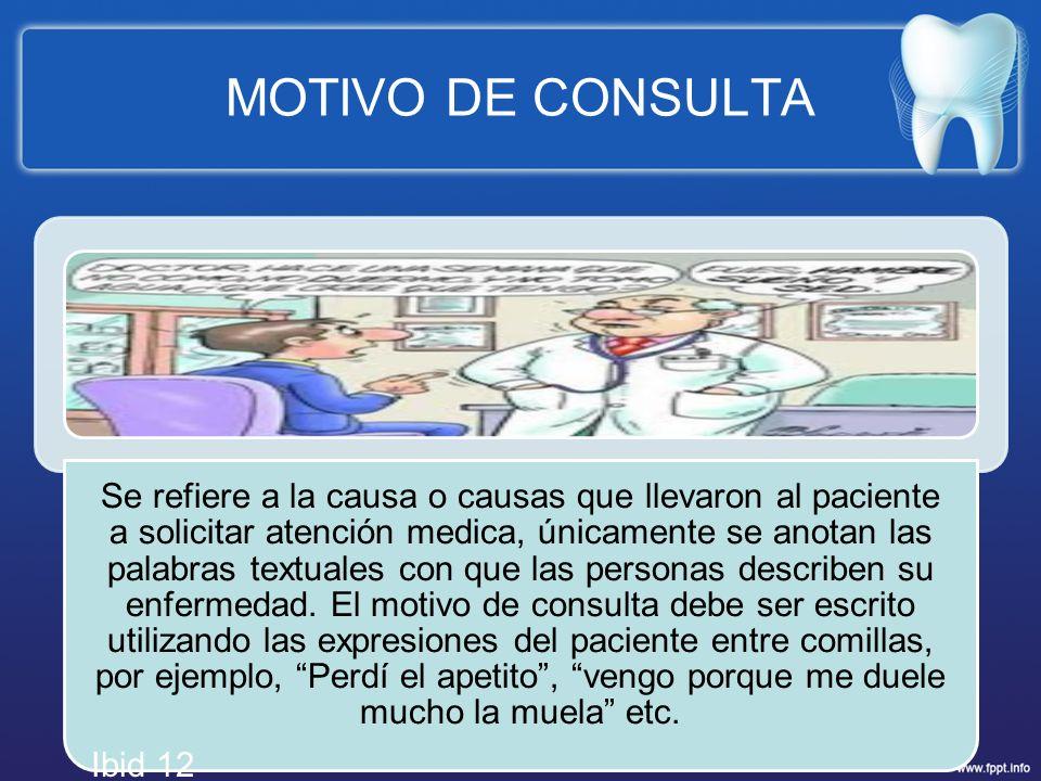 MOTIVO DE CONSULTA Se refiere a la causa o causas que llevaron al paciente a solicitar atención medica, únicamente se anotan las palabras textuales co