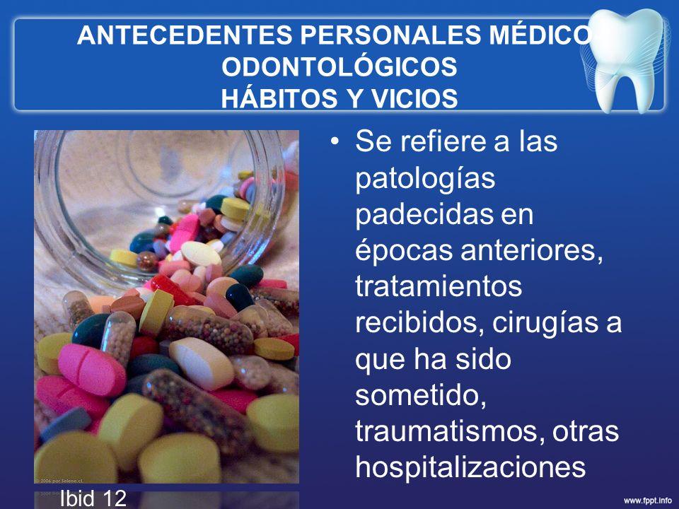 ANTECEDENTES PERSONALES MÉDICO- ODONTOLÓGICOS HÁBITOS Y VICIOS Se refiere a las patologías padecidas en épocas anteriores, tratamientos recibidos, cir