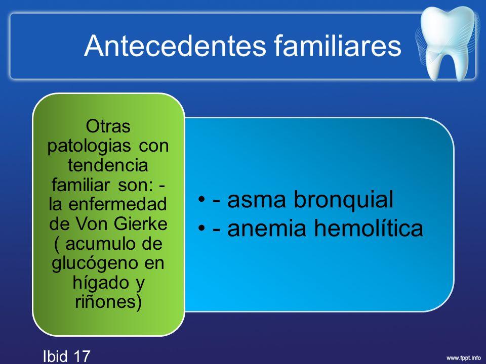 Antecedentes familiares - asma bronquial - anemia hemolítica Otras patologias con tendencia familiar son: - la enfermedad de Von Gierke ( acumulo de g