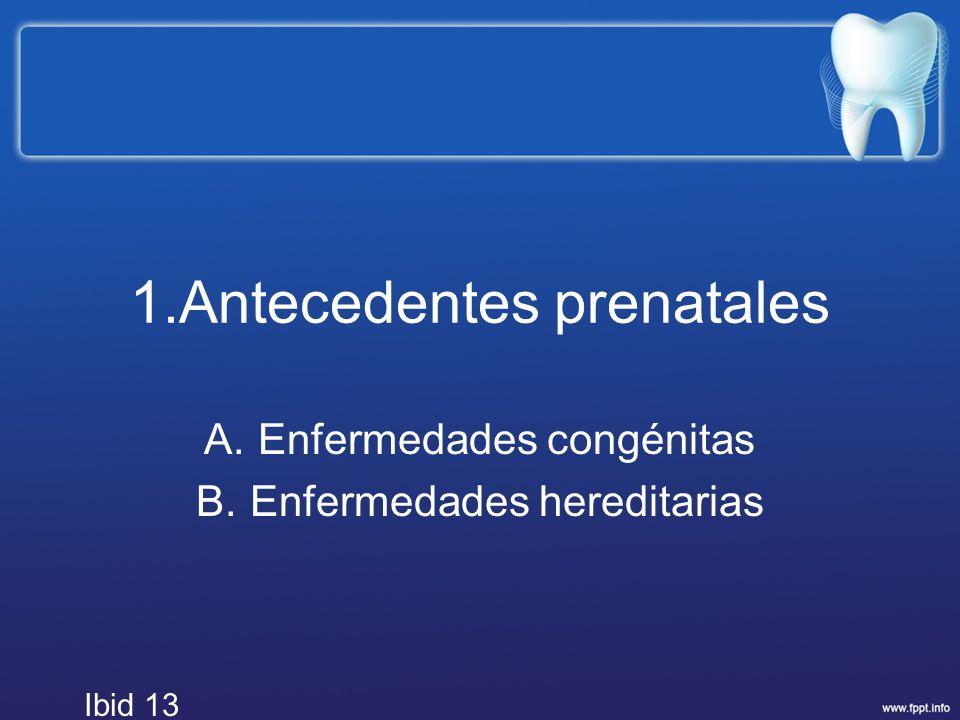 1.Antecedentes prenatales A.Enfermedades congénitas B.Enfermedades hereditarias Ibid 13