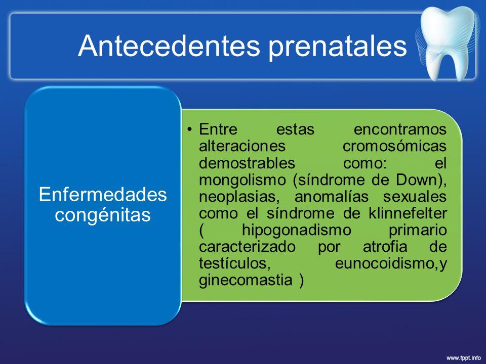 Antecedentes prenatales Entre estas encontramos alteraciones cromosómicas demostrables como: el mongolismo (síndrome de Down), neoplasias, anomalías s