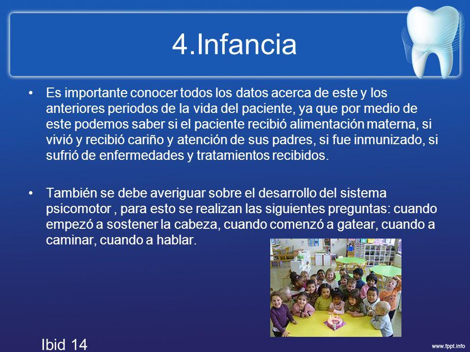 4.Infancia Es importante conocer todos los datos acerca de este y los anteriores periodos de la vida del paciente, ya que por medio de este podemos sa