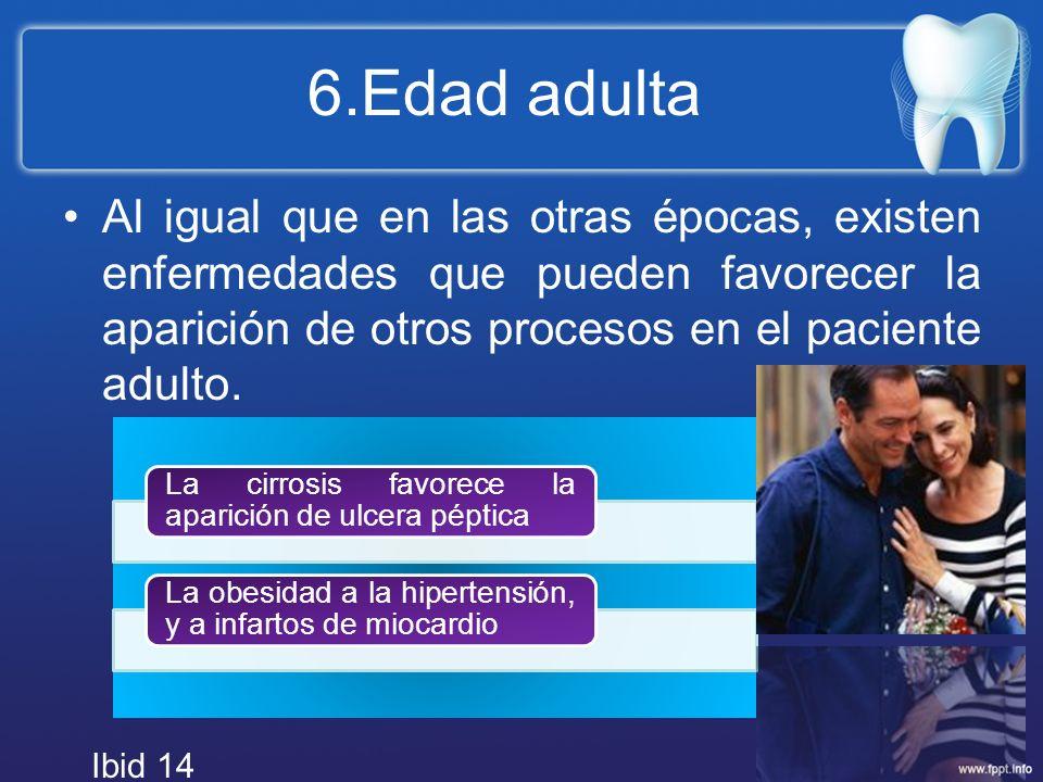 6.Edad adulta Al igual que en las otras épocas, existen enfermedades que pueden favorecer la aparición de otros procesos en el paciente adulto. La cir