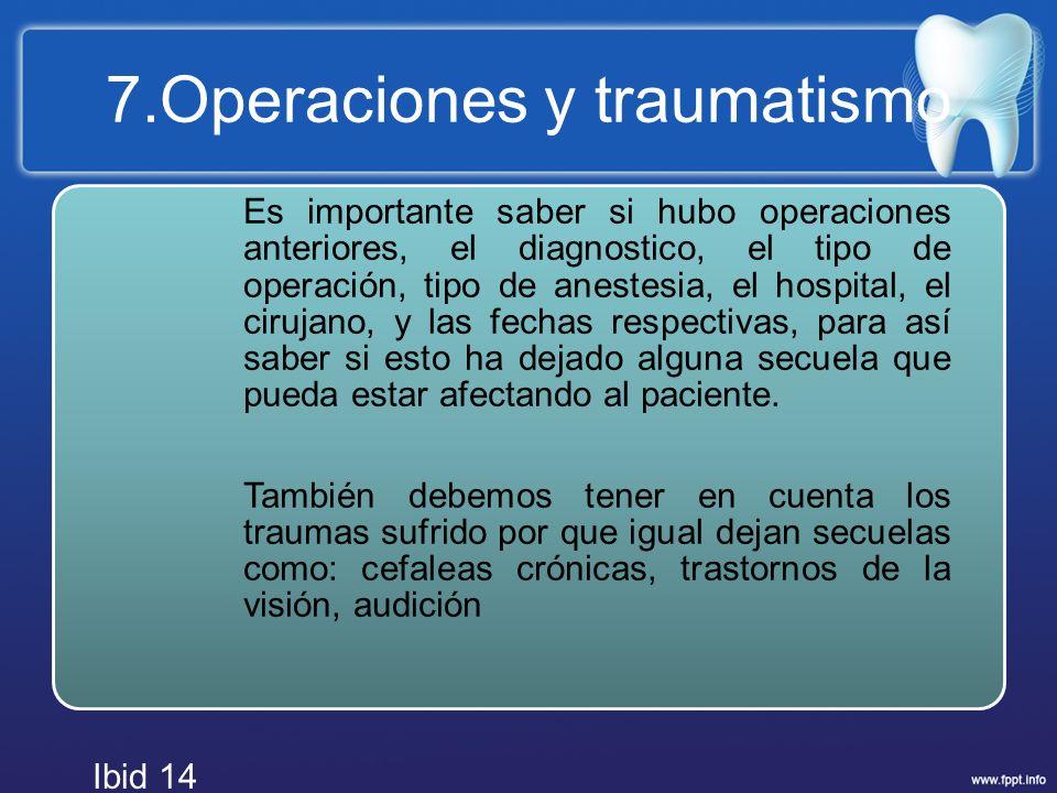 7.Operaciones y traumatismo Es importante saber si hubo operaciones anteriores, el diagnostico, el tipo de operación, tipo de anestesia, el hospital,