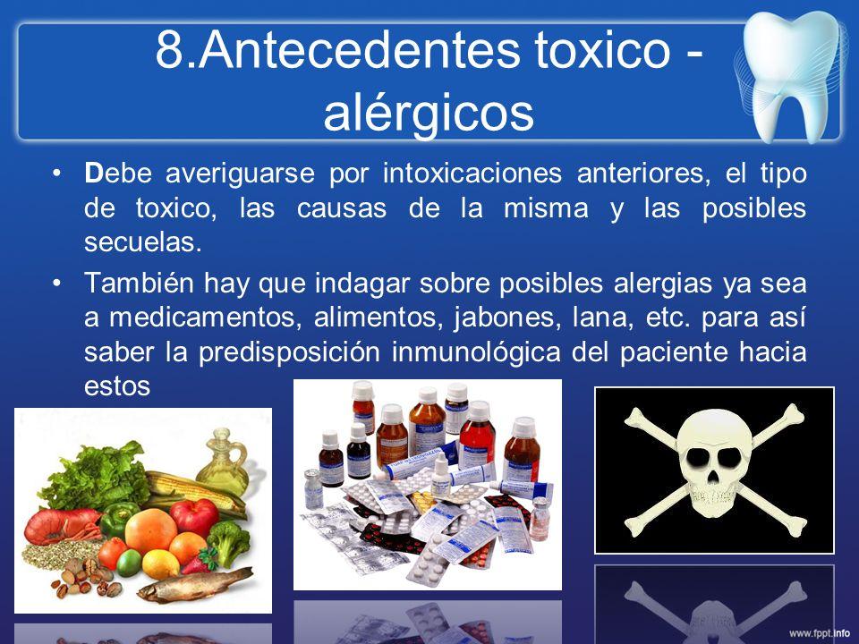 8.Antecedentes toxico - alérgicos Debe averiguarse por intoxicaciones anteriores, el tipo de toxico, las causas de la misma y las posibles secuelas. T