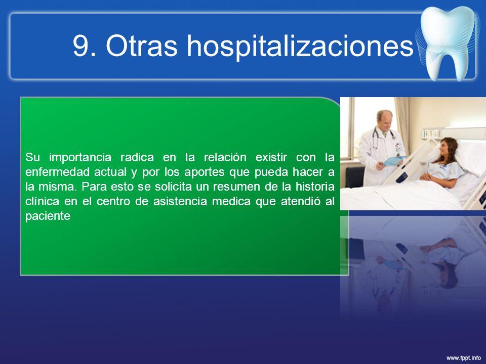 9. Otras hospitalizaciones Su importancia radica en la relación existir con la enfermedad actual y por los aportes que pueda hacer a la misma. Para es