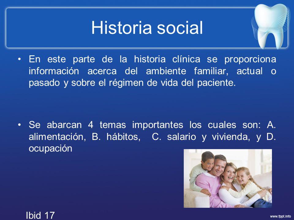 Historia social En este parte de la historia clínica se proporciona información acerca del ambiente familiar, actual o pasado y sobre el régimen de vi