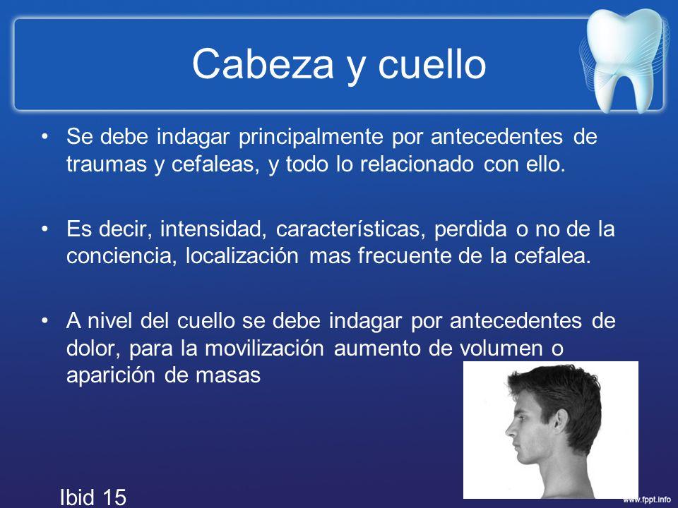 Cabeza y cuello Se debe indagar principalmente por antecedentes de traumas y cefaleas, y todo lo relacionado con ello. Es decir, intensidad, caracterí