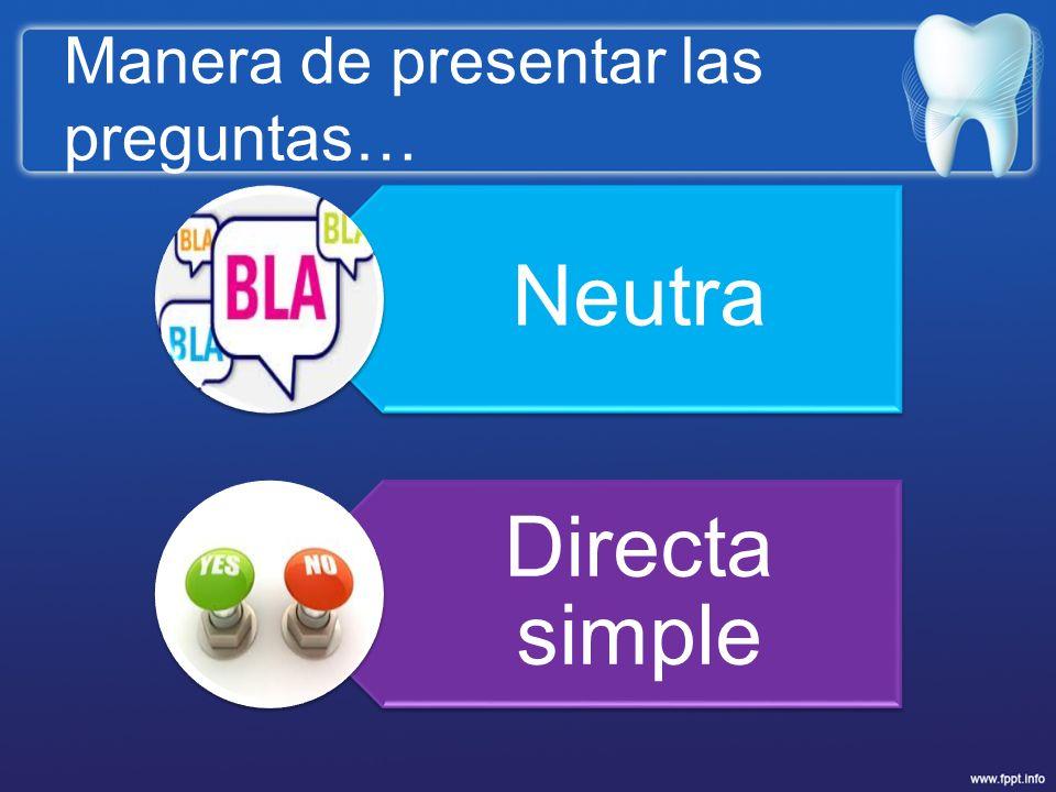 Manera de presentar las preguntas… Neutra Directa simple