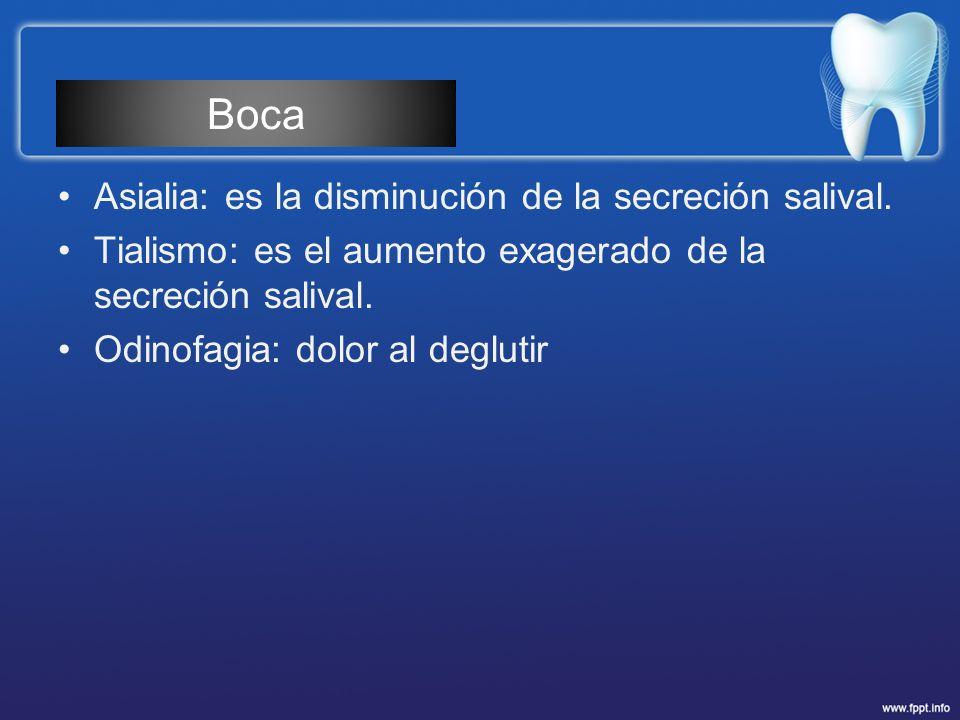 Asialia: es la disminución de la secreción salival. Tialismo: es el aumento exagerado de la secreción salival. Odinofagia: dolor al deglutir Boca