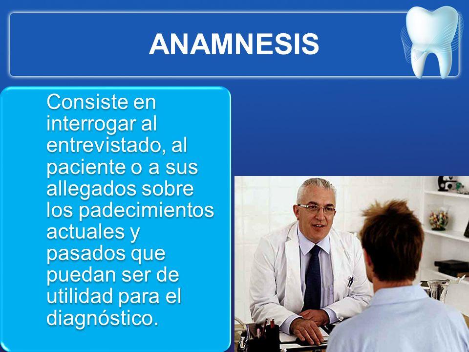 ANAMNESIS Consiste en interrogar al entrevistado, al paciente o a sus allegados sobre los padecimientos actuales y pasados que puedan ser de utilidad