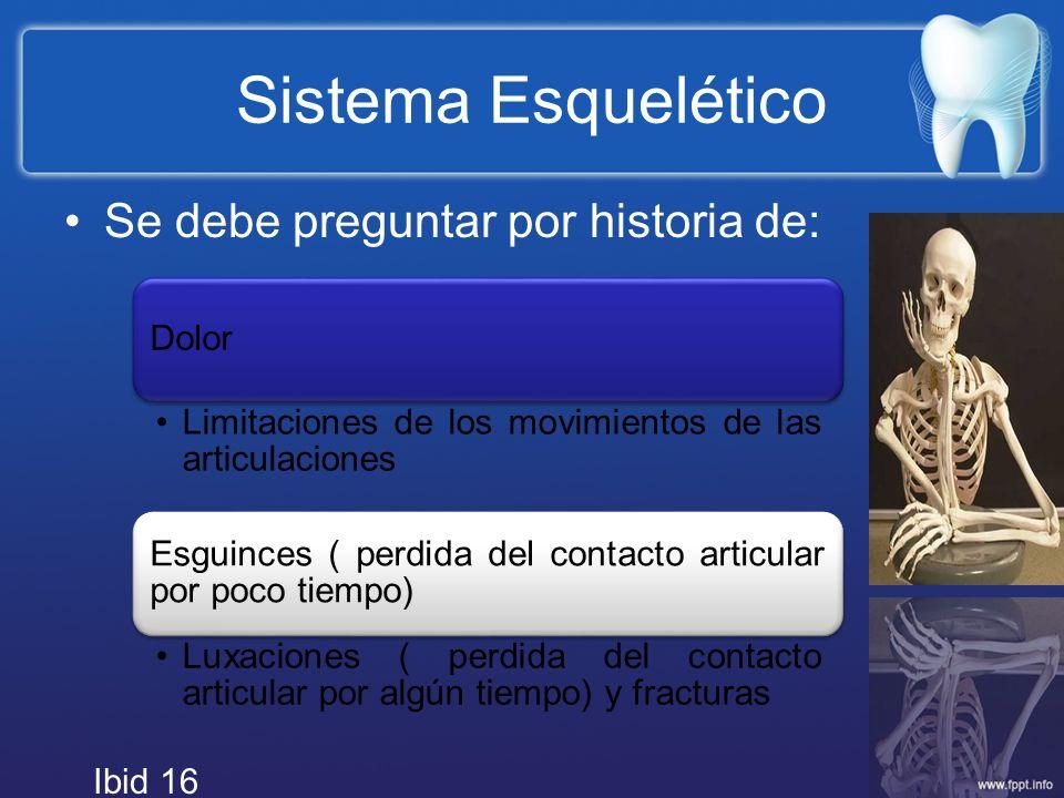 Sistema Esquelético Se debe preguntar por historia de: Dolor Limitaciones de los movimientos de las articulaciones Esguinces ( perdida del contacto ar
