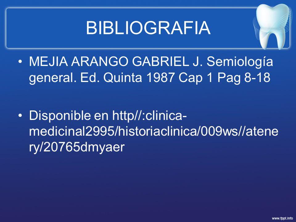 BIBLIOGRAFIA MEJIA ARANGO GABRIEL J. Semiología general. Ed. Quinta 1987 Cap 1 Pag 8-18 Disponible en http//:clinica- medicinal2995/historiaclinica/00