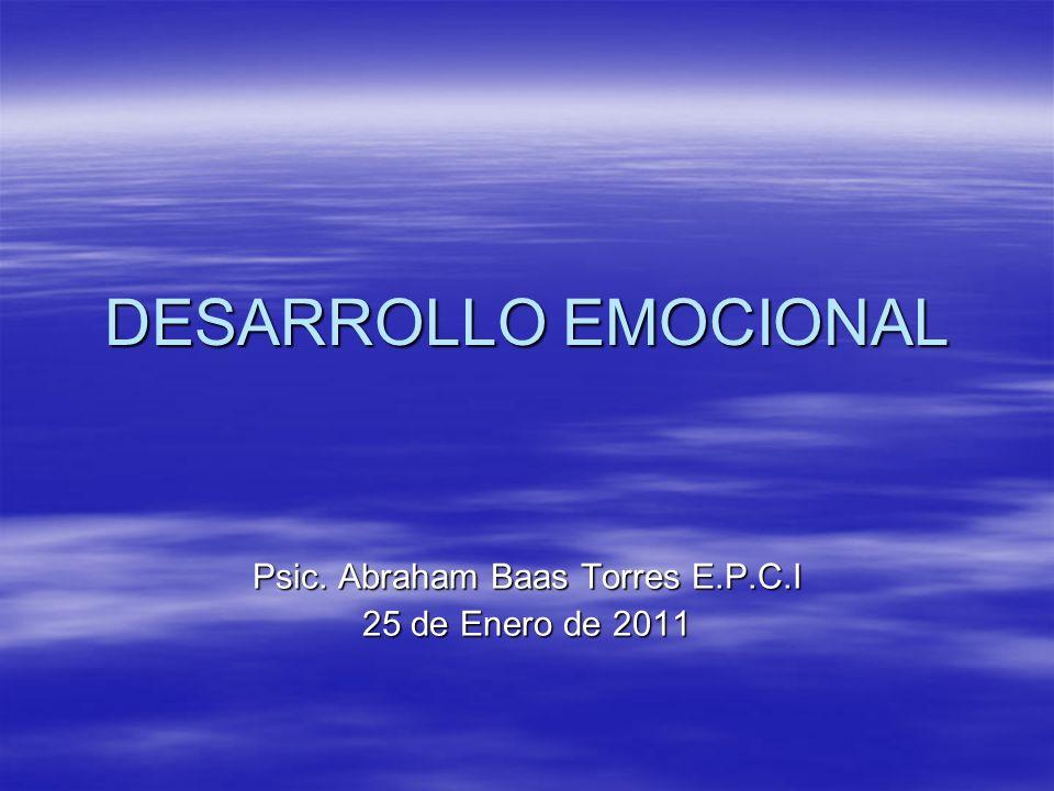 DESARROLLO EMOCIONAL Psic. Abraham Baas Torres E.P.C.I 25 de Enero de 2011