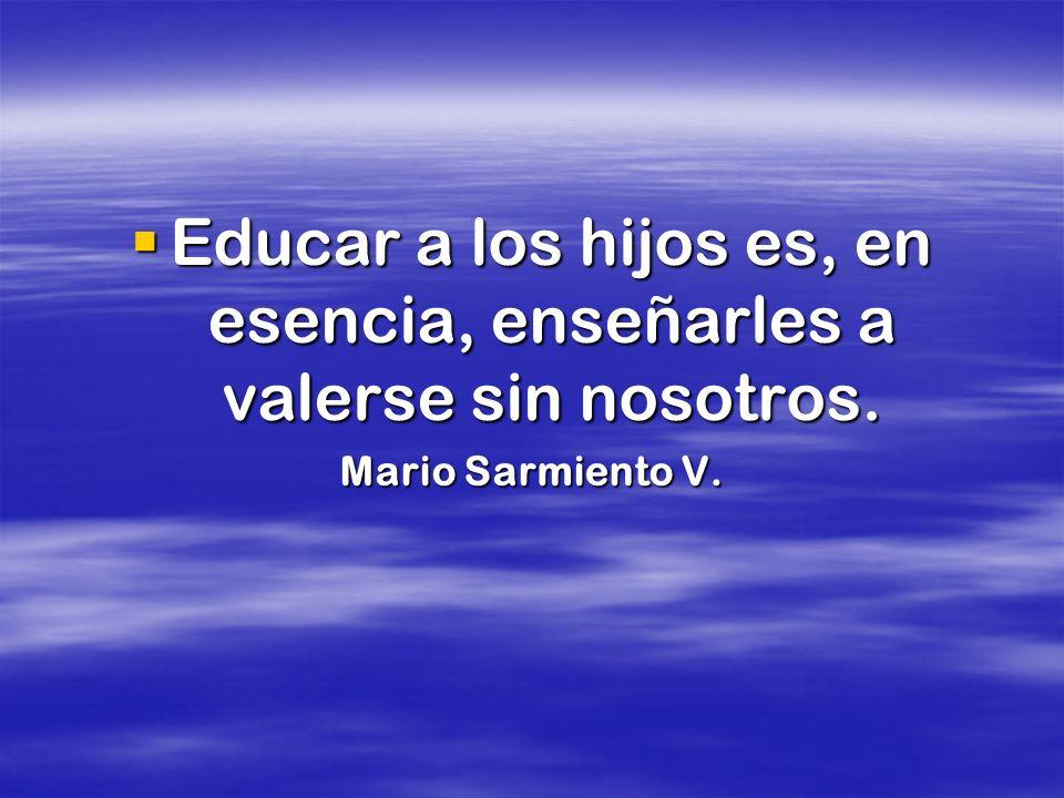 Educar a los hijos es, en esencia, enseñarles a valerse sin nosotros. Educar a los hijos es, en esencia, enseñarles a valerse sin nosotros. Mario Sarm