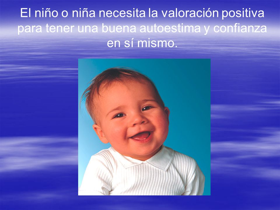 El niño o niña necesita la valoración positiva para tener una buena autoestima y confianza en sí mismo.