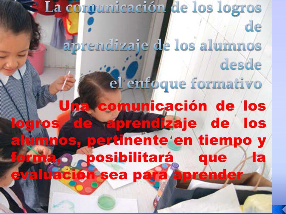 Una comunicación de los logros de aprendizaje de los alumnos, pertinente en tiempo y forma, posibilitará que la evaluación sea para aprender