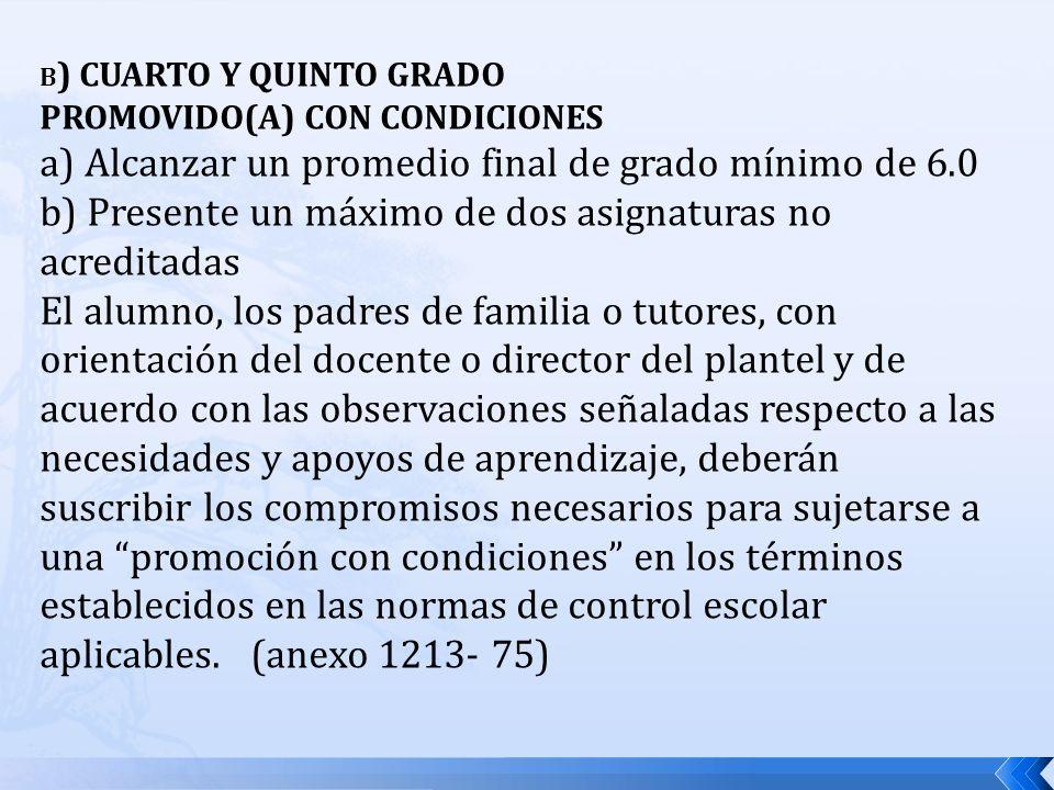 B ) CUARTO Y QUINTO GRADO PROMOVIDO(A) CON CONDICIONES a) Alcanzar un promedio final de grado mínimo de 6.0 b) Presente un máximo de dos asignaturas n
