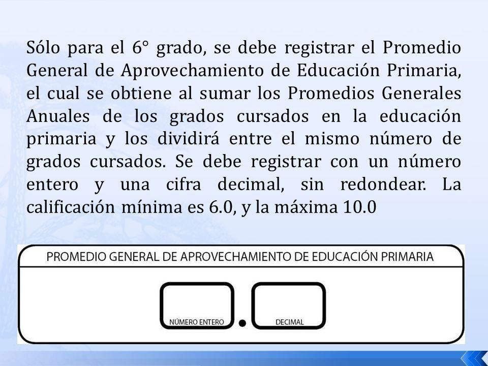 Sólo para el 6° grado, se debe registrar el Promedio General de Aprovechamiento de Educación Primaria, el cual se obtiene al sumar los Promedios Gener