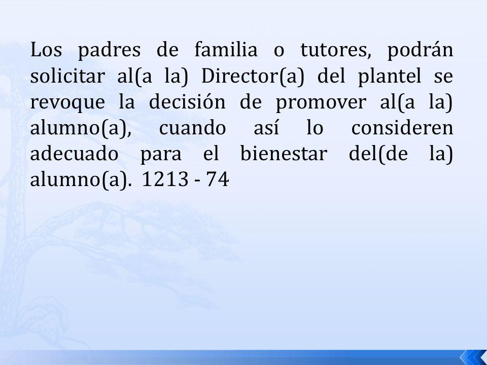 Los padres de familia o tutores, podrán solicitar al(a la) Director(a) del plantel se revoque la decisión de promover al(a la) alumno(a), cuando así l