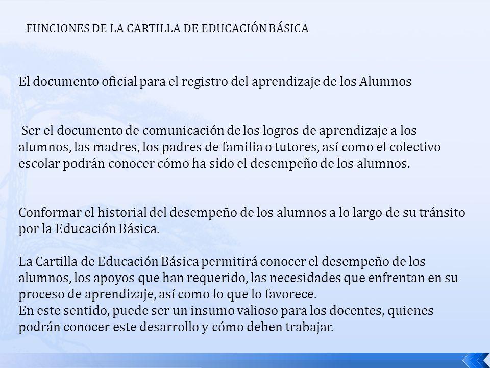FUNCIONES DE LA CARTILLA DE EDUCACIÓN BÁSICA El documento oficial para el registro del aprendizaje de los Alumnos Ser el documento de comunicación de