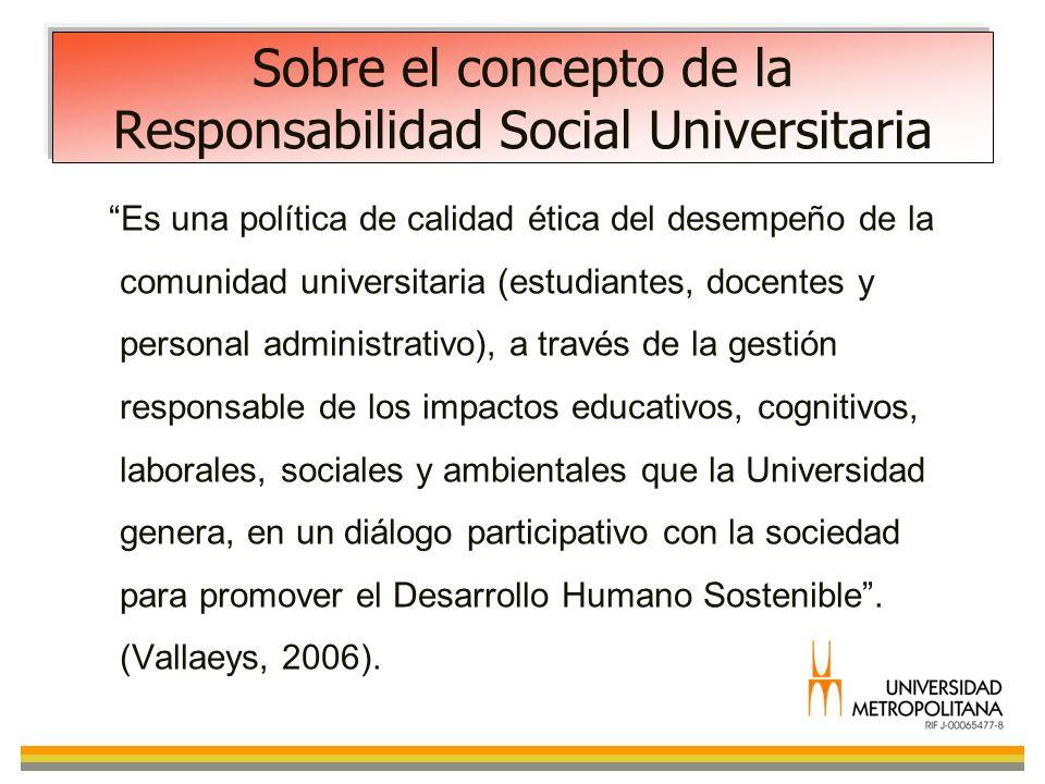 Sobre el concepto de la Responsabilidad Social Universitaria Es una política de calidad ética del desempeño de la comunidad universitaria (estudiantes