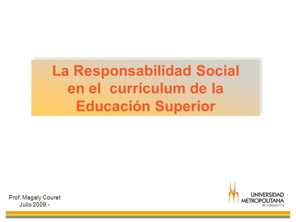 La Responsabilidad Social en el currículum de la Educación Superior La Responsabilidad Social en el currículum de la Educación Superior Prof. Magaly C