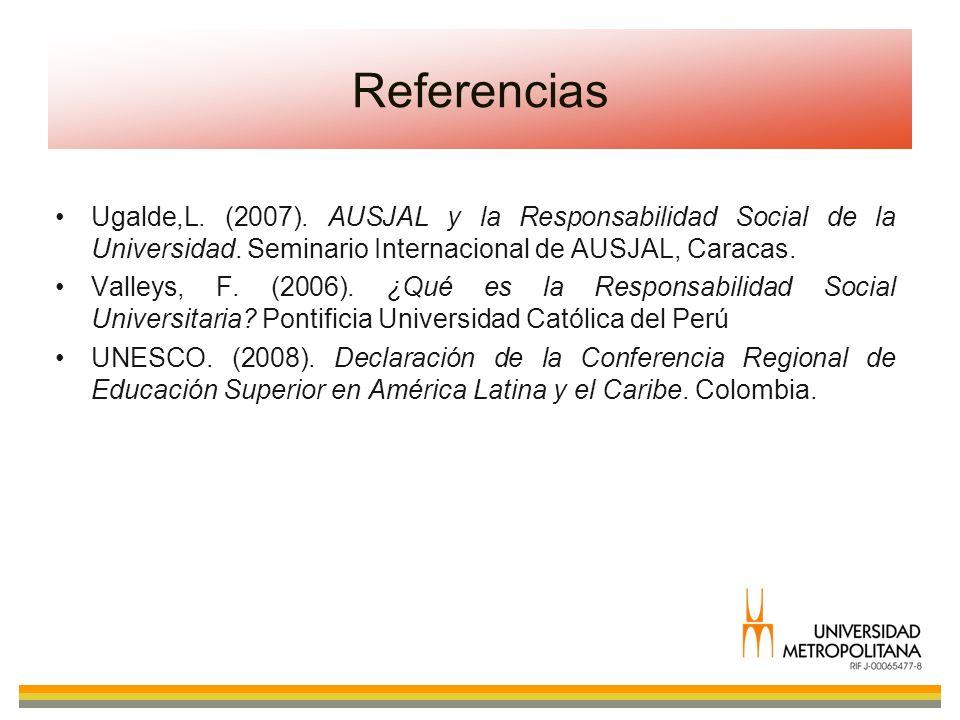 Ugalde,L. (2007). AUSJAL y la Responsabilidad Social de la Universidad. Seminario Internacional de AUSJAL, Caracas. Valleys, F. (2006). ¿Qué es la Res
