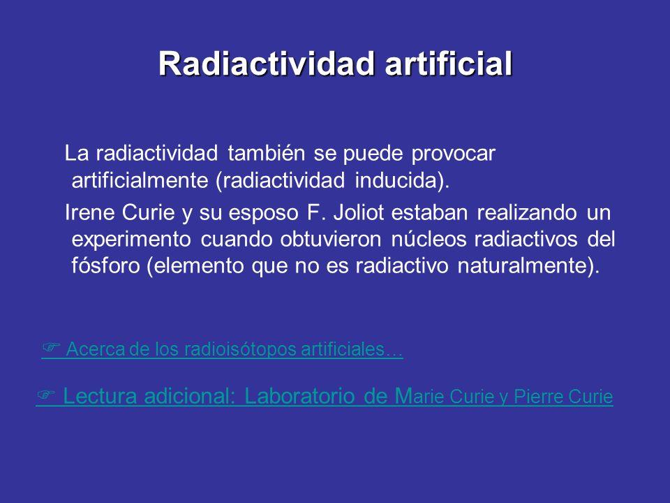 Radiactividad artificial La radiactividad también se puede provocar artificialmente (radiactividad inducida). Irene Curie y su esposo F. Joliot estaba