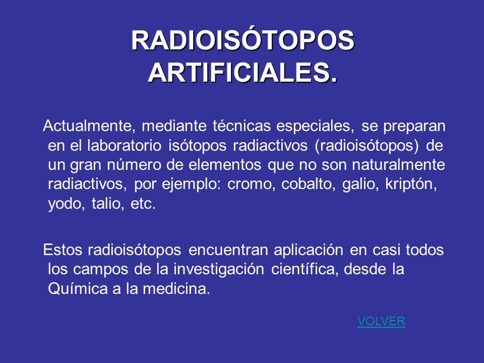 RADIOISÓTOPOS ARTIFICIALES. Actualmente, mediante técnicas especiales, se preparan en el laboratorio isótopos radiactivos (radioisótopos) de un gran n
