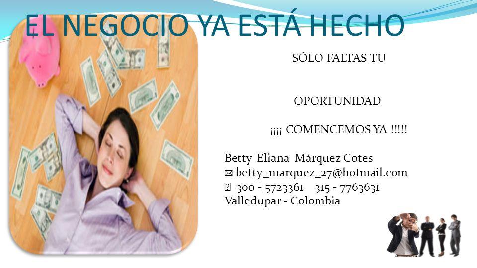 EL NEGOCIO YA ESTÁ HECHO SÓLO FALTAS TU OPORTUNIDAD ¡¡¡¡ COMENCEMOS YA !!!!! Betty Eliana Márquez Cotes betty_marquez_27@hotmail.com 300 - 5723361 315