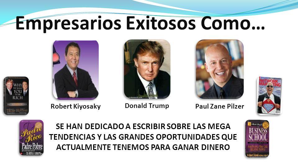 Empresarios Exitosos Como… Robert Kiyosaky Donald Trump Paul Zane Pilzer SE HAN DEDICADO A ESCRIBIR SOBRE LAS MEGA TENDENCIAS Y LAS GRANDES OPORTUNIDA