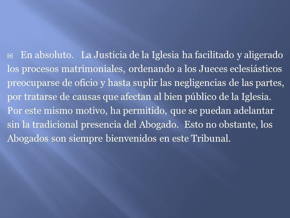 En absoluto. La Justicia de la Iglesia ha facilitado y aligerado los procesos matrimoniales, ordenando a los Jueces eclesiásticos preocuparse de ofici