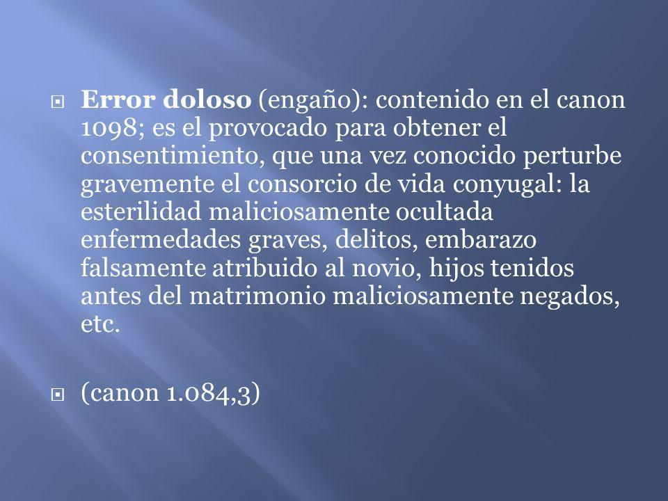 Error doloso (engaño): contenido en el canon 1098; es el provocado para obtener el consentimiento, que una vez conocido perturbe gravemente el consorc