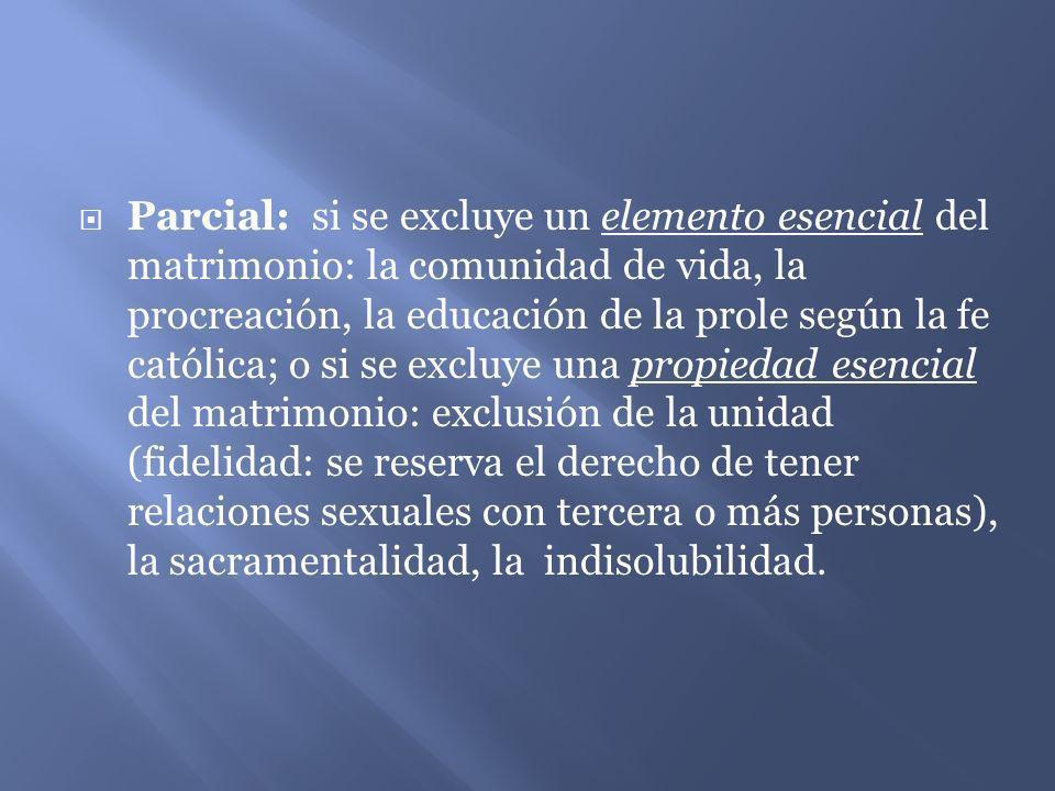 Parcial: si se excluye un elemento esencial del matrimonio: la comunidad de vida, la procreación, la educación de la prole según la fe católica; o si