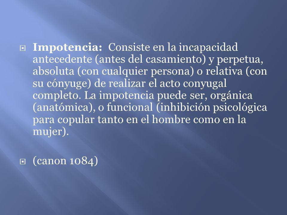 Impotencia: Consiste en la incapacidad antecedente (antes del casamiento) y perpetua, absoluta (con cualquier persona) o relativa (con su cónyuge) de