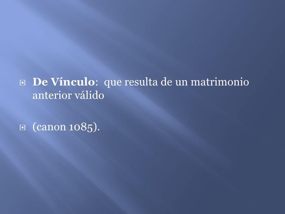 De Vínculo: que resulta de un matrimonio anterior válido (canon 1085).