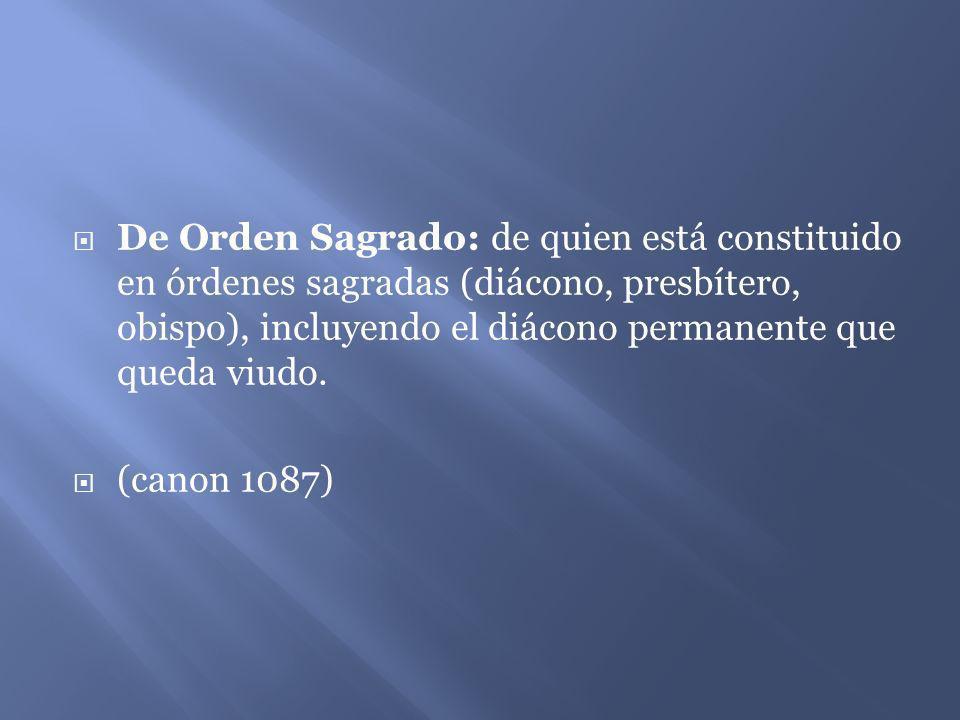 De Orden Sagrado: de quien está constituido en órdenes sagradas (diácono, presbítero, obispo), incluyendo el diácono permanente que queda viudo. (cano