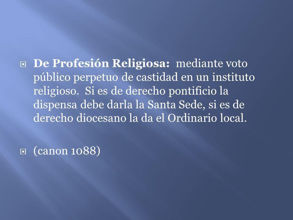De Profesión Religiosa: mediante voto público perpetuo de castidad en un instituto religioso. Si es de derecho pontificio la dispensa debe darla la Sa