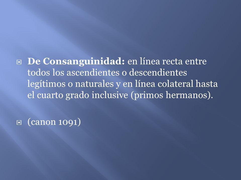 De Consanguinidad: en línea recta entre todos los ascendientes o descendientes legítimos o naturales y en línea colateral hasta el cuarto grado inclus