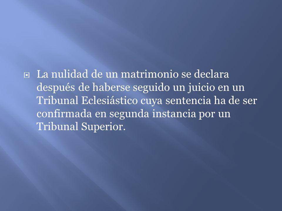 La nulidad de un matrimonio se declara después de haberse seguido un juicio en un Tribunal Eclesiástico cuya sentencia ha de ser confirmada en segunda