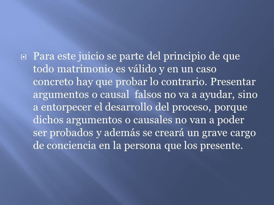 Para este juicio se parte del principio de que todo matrimonio es válido y en un caso concreto hay que probar lo contrario. Presentar argumentos o cau